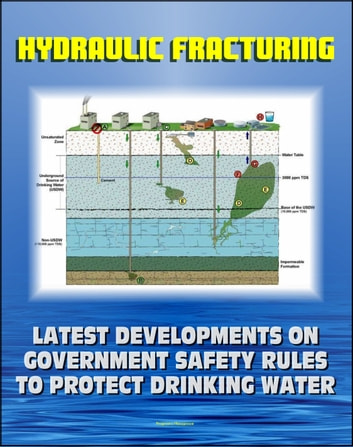 Hydraulic Fracturing (Fracking) for Shale Oil and Natural Gas: Latest Developments on Government Safety Rules to Protect Underground Sources of Drinking Water and Underground Injection Control (UIC) eBook by Progressive Management