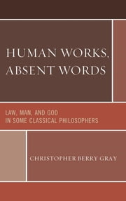 Human Works, Absent Words - Law, Man, and God in Some Classical Philosophers ebook by Christopher Berry Gray