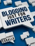 Blogging Just for Writers ebook by Frances Caballo