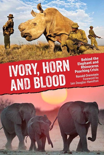 Ivory, Horn and Blood - Behind the Elephant and Rhinoceros Poaching Crisis eBook by Ronald Orenstein