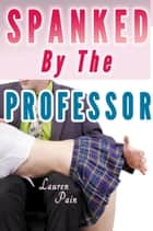 Spanked By The Professor (Spanked by the Teacher, Spanked by Older Man) - Spanking by the Alpha Spanked and Taken, #3 ebook by Lauren Pain