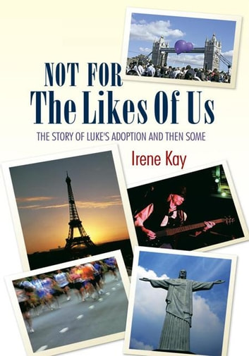 Not for the Likes of Us - The Story of Luke's Adoption and Then Some ebook by Irene Kay