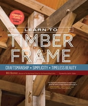 Learn to Timber Frame - Craftsmanship, Simplicity, Timeless Beauty ebook by Will Beemer,Jack A. Sobon