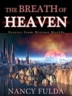 The Breath of Heaven: Stories from Distant Worlds ebook by Nancy Fulda