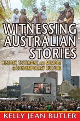 Witnessing Australian Stories - History, Testimony, and Memory in Contemporary Culture ebook by Kelly Jean Butler