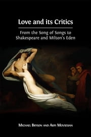 Love and its Critics - From the Song of Songs to Shakespeare and Milton's Eden ebook by Michael Bryson, Arpi Movsesian