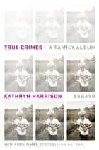 True Crimes - A Family Album eBook by Kathryn Harrison