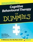 Cognitive Behavioural Therapy for Dummies ebook by Rob Willson, Rhena Branch