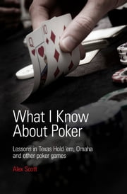 What I Know About Poker: Lessons in Texas Hold'em, Omaha, and Other Poker Games ebook by Alex Scott