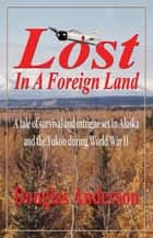 Lost in a Foreign Land - A tale of survival and intrigue in Alaska and the Yukon during World War II ebook by Douglas Anderson