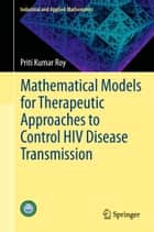 Mathematical Models for Therapeutic Approaches to Control HIV Disease Transmission ebook by Priti Kumar Roy
