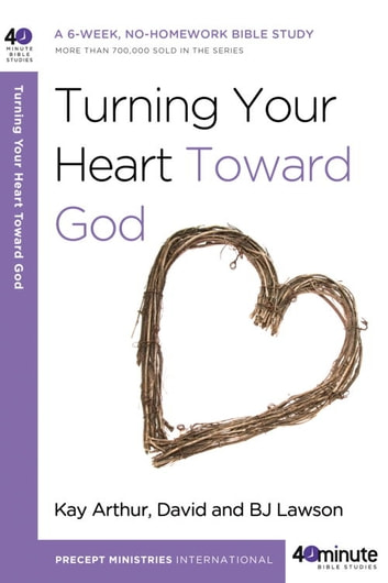 Turning Your Heart Toward God - A 6-week, No-Homework Bible Study ebook by Kay Arthur,David Lawson,BJ Lawson