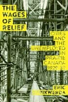 The Wages of Relief - Cities and the Unemployed in Prairie Canada, 1929–39 ebook by Eric Strikwerda