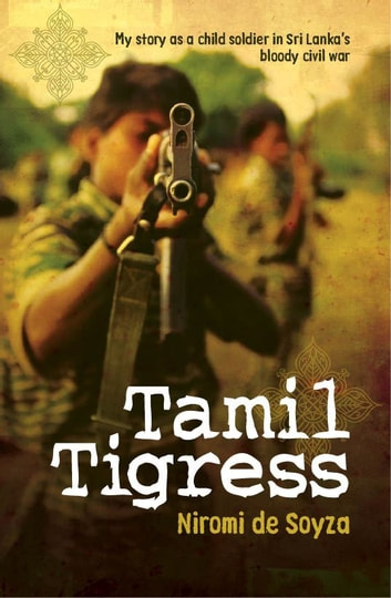 Tamil Tigress - My story as a child soldier in Sri Lanka's bloody civil war ebook by Niromi de Soyza