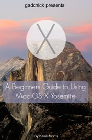 A Beginners Guide to Using Mac OS X (10.10) Yosemite - A Guide to Unplugging You Windows PC and Becoming a Mac User ebook by Katie Morris,Gadchick