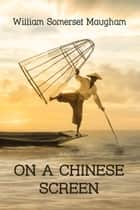 On a Chinese Screen - Sketches of Life in China eBook by William Somerset Maugham