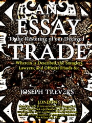 An Essay to the Restoring of our Decayed Trade. - Wherein is Described, the Smuglers, Lawyers, and Officers Frauds &c. ebook by Joseph Trevers