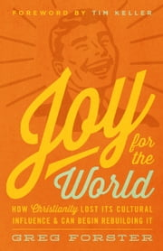 Joy for the World - How Christianity Lost Its Cultural Influence and Can Begin Rebuilding It ebook by Greg Forster,Timothy J. Keller,Timothy J. Keller,Collin Hansen