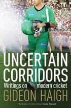 Uncertain Corridors - Writings on Modern Cricket ebook by Gideon Haigh
