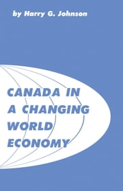 Canada in a Changing World Economy ebook by Harry Johnson