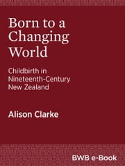 Born to a Changing World - Childbirth in Nineteenth-Century New Zealand ebook by Alison Clarke