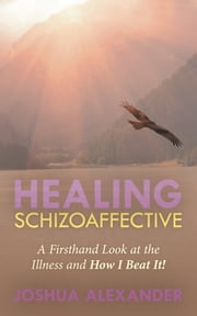 Healing Schizoaffective - A Firsthand Look at the Illness and How I Beat It! ebook by Joshua Alexander