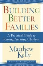 Building Better Families ebook by Matthew Kelly
