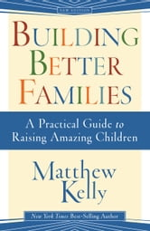 Building Better Families - A Practical Guide to Raising Amazing Children ebook by Matthew Kelly