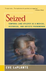 Seized - Temporal Lobe Epilepsy as a Medical, Historical, and Artistic Phenomenon ebook by Eve LaPlante