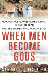 When Men Become Gods - Mormon Polygamist Warren Jeffs, His Cult of Fear, and the Women Who Fought Back ebook by Stephen Singular