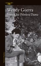Nunca fui primera dama ebook by Wendy Guerra