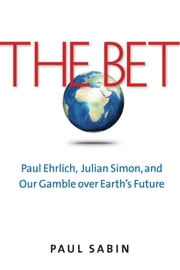 The Bet - Paul Ehrlich, Julian Simon, and Our Gamble over Earth's Future ebook by Paul Sabin