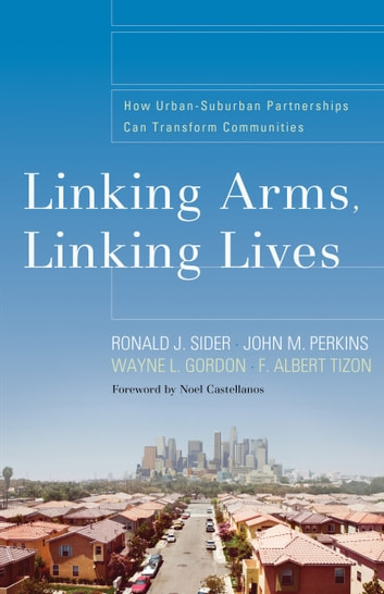 Linking Arms, Linking Lives - How Urban-Suburban Partnerships Can Transform Communities ebook by Ronald J. Sider,John Perkins,F. Albert Tizon