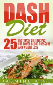 DASH Diet: 25 Best DASH Diet Recipes for Lower Blood Pressure and Weight Loss - Healthy Cookbook, #2 ebook by Jasmine King