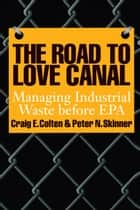 The Road to Love Canal - Managing Industrial Waste before EPA ebook by Craig E. Colten, Peter N.  Skinner, Bruce  Piasecki