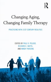 Changing Aging, Changing Family Therapy - Practicing With 21st Century Realities ebook by Paul R. Peluso,Richard E. Watts,Mindy Parsons