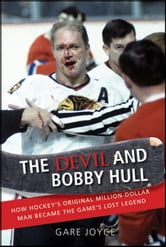 The Devil and Bobby Hull: How Hockey's Original Million-Dollar Man Became the Game's Lost Legend ebook by Joyce, Gare