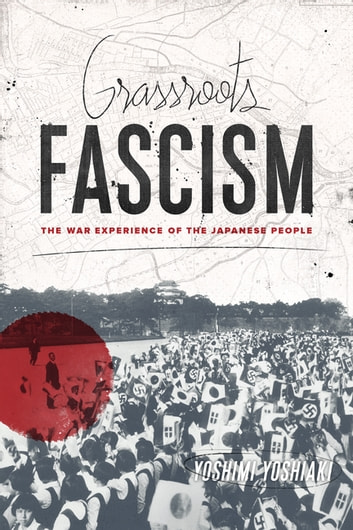 Grassroots Fascism - The War Experience of the Japanese People ebook by Yoshiaki Yoshimi