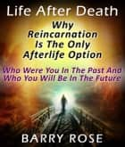 Life After Death: Why Reincarnation Is The Only Afterlife Option : Who Were You In The Past And Who You Will Be In The Future ebook by Barry Rose