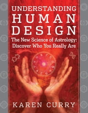 Understanding Human Design - The New Science of Astrology: Discover Who You Really Are ebook by Karen Curry