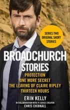 Broadchurch Stories Volume 2 - Protection, One More Secret, The Leaving of Claire Ripley, & Thirteen Hours ebook by Erin Kelly, Chris Chibnall