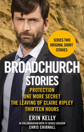Broadchurch Stories Volume 2 - Protection, One More Secret, The Leaving of Claire Ripley, & Thirteen Hours eBook by Erin Kelly,Chris Chibnall