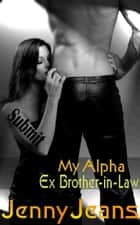 My Alpha Ex Brother in Law Submit - Alpha Ex Brother in Law, #4 ebook by Jenny Jeans