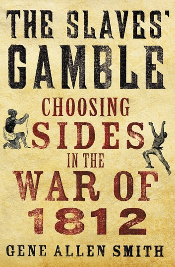 The Slaves' Gamble - Choosing Sides in the War of 1812 ebook by Gene Allen Smith