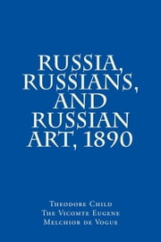Russia, Russians and Russian Art 1890 ebook by Theodore Child,Eugene Melchior,Vicomte de Vogue
