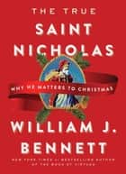 The True Saint Nicholas - Why He Matters to Christmas ebook by William J. Bennett