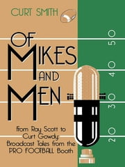 Of Mikes and Men - From Ray Scott to Curt Gowdy: Tales from the Pro Football Booth ebook by Curt Smith