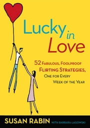 Lucky in Love - 52 Fabulous, Foolproof Flirting Strategies, One for Every Week of the Year ebook by Susan Rabin,Barbara Lagowski