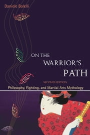 On the Warrior's Path, Second Edition - Philosophy, Fighting, and Martial Arts Mythology ebook by Daniele Bolelli