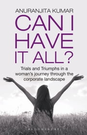 Can I Have It All - Trials and Triumphs in a woman's journey through the corporate landscape ebook by Ms Anuranjita Kumar